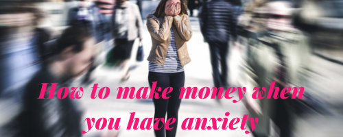 How to make money when you have anxiety